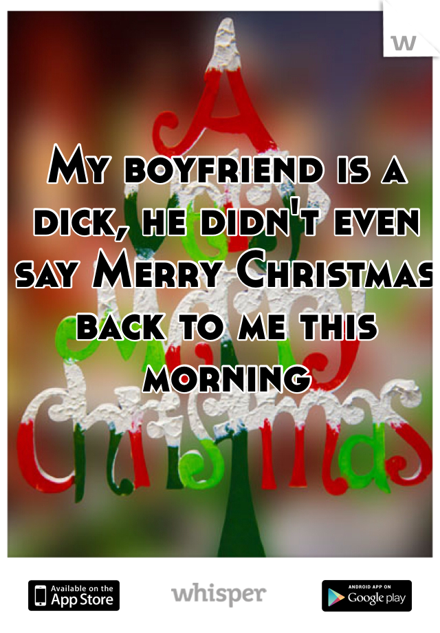 My boyfriend is a dick, he didn't even say Merry Christmas back to me this morning