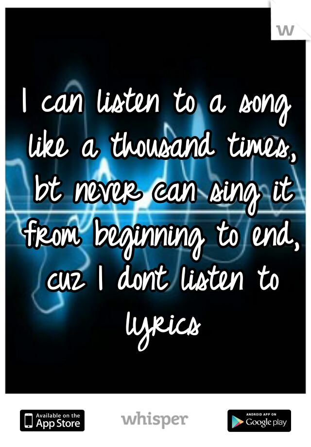I can listen to a song like a thousand times, bt never can sing it from beginning to end, cuz I dont listen to lyrics