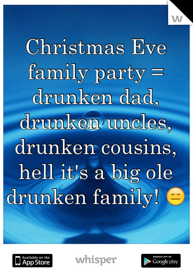 Christmas Eve family party = drunken dad, drunken uncles, drunken cousins, hell it's a big ole drunken family! 😑