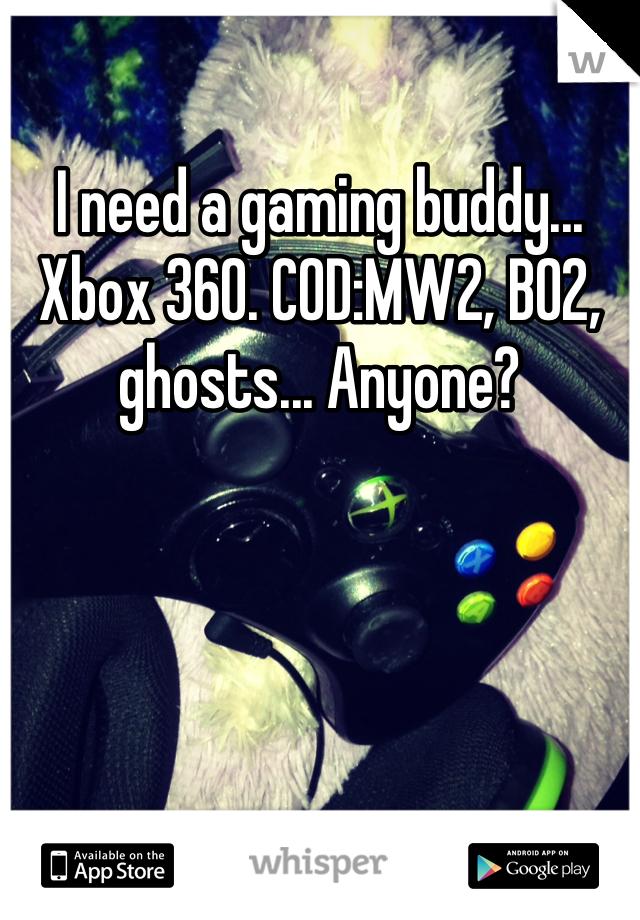 I need a gaming buddy... Xbox 360. COD:MW2, BO2, ghosts... Anyone?
