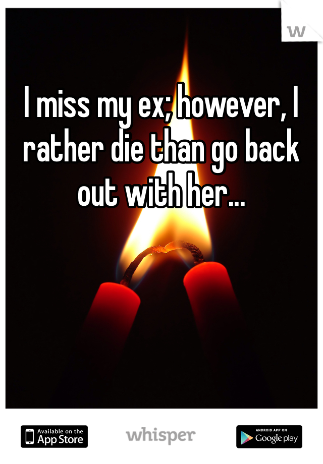 I miss my ex; however, I rather die than go back out with her...