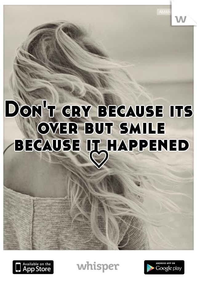 Don't cry because its over but smile because it happened ♡