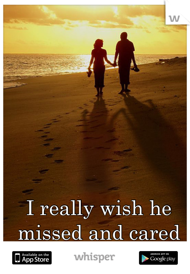 I really wish he missed and cared about me!