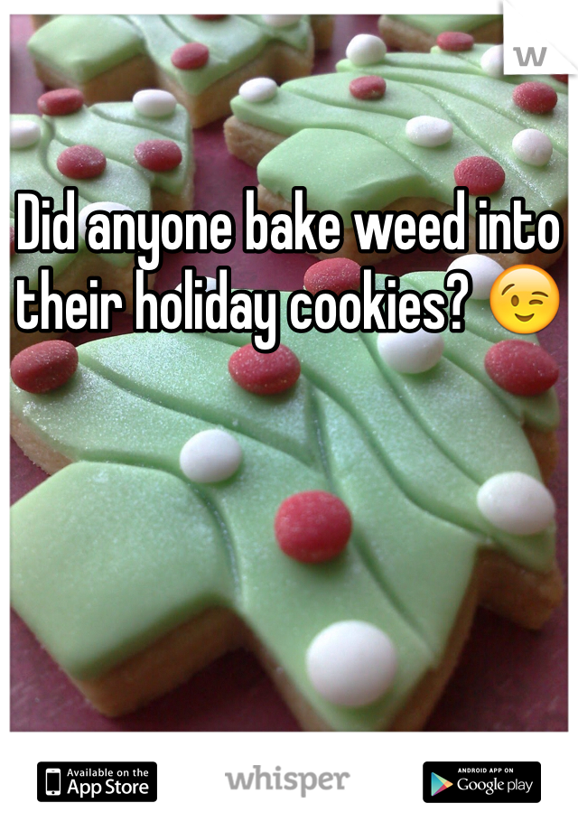 Did anyone bake weed into their holiday cookies? 😉