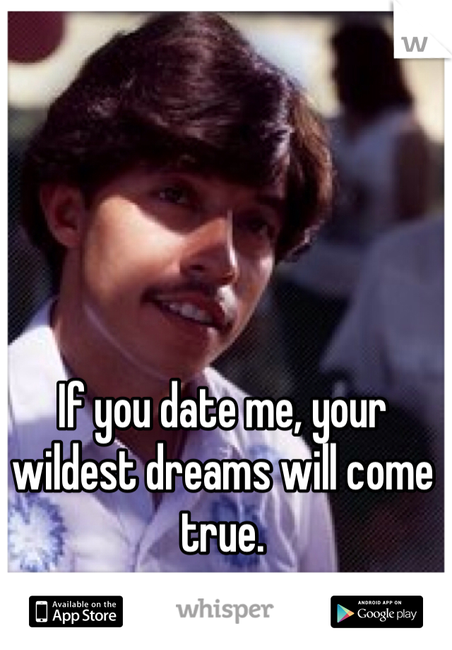 If you date me, your wildest dreams will come true.