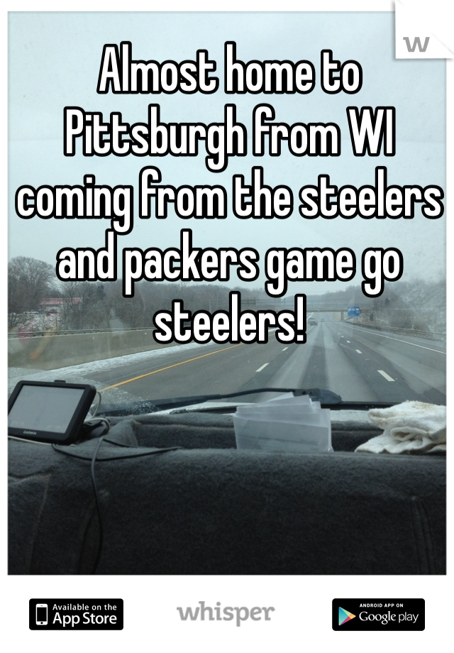 Almost home to Pittsburgh from WI coming from the steelers and packers game go steelers!