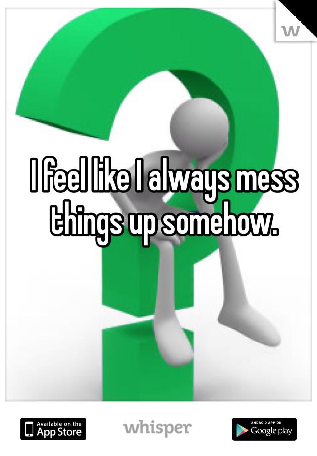 I feel like I always mess things up somehow.