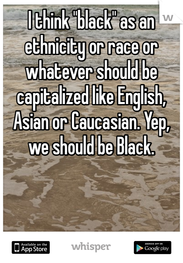 """I think """"black"""" as an ethnicity or race or whatever should be capitalized like English, Asian or Caucasian. Yep, we should be Black."""