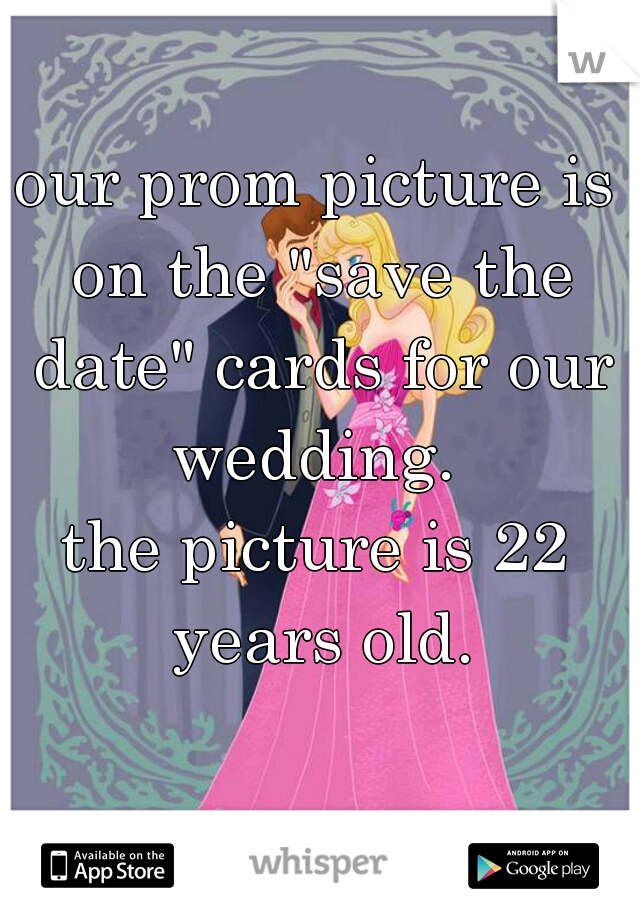 """our prom picture is on the """"save the date"""" cards for our wedding.    the picture is 22 years old."""