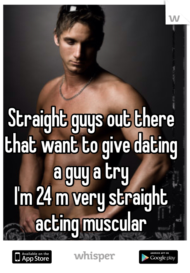 Straight guys out there that want to give dating a guy a try  I'm 24 m very straight acting muscular