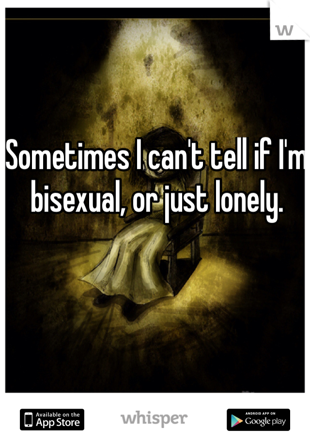 Sometimes I can't tell if I'm bisexual, or just lonely.