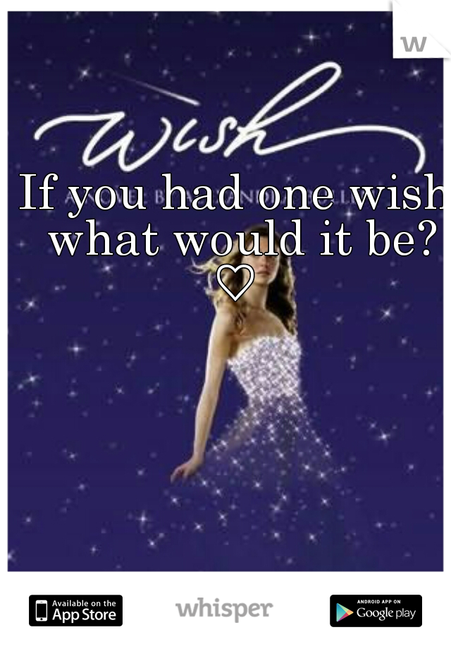If you had one wish what would it be? ♡