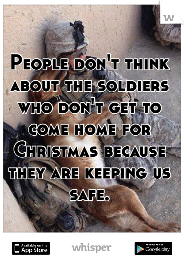 People don't think about the soldiers who don't get to come home for Christmas because they are keeping us safe.