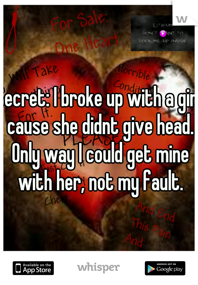 Secret: I broke up with a girl cause she didnt give head. Only way I could get mine with her, not my fault.
