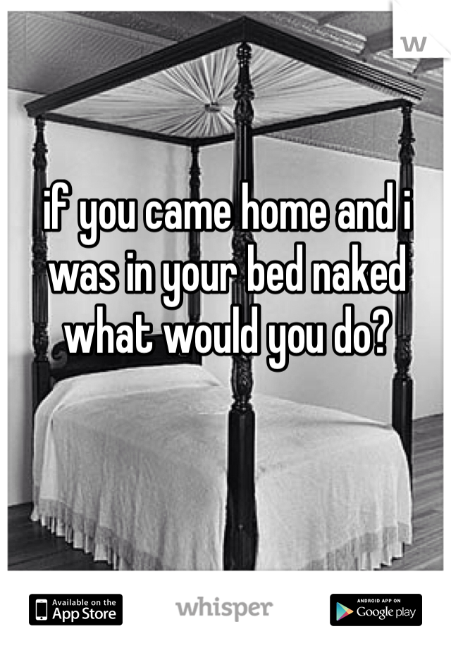 if you came home and i was in your bed naked what would you do?