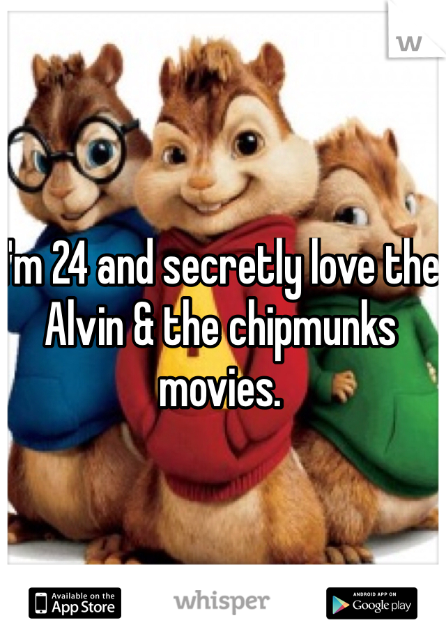 I'm 24 and secretly love the Alvin & the chipmunks movies.