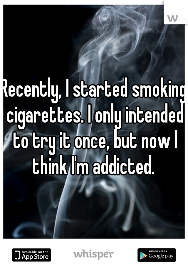 Recently, I started smoking cigarettes. I only intended to try it once, but now I think I'm addicted.