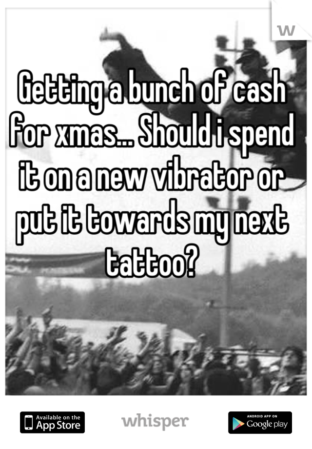 Getting a bunch of cash for xmas... Should i spend it on a new vibrator or put it towards my next tattoo?