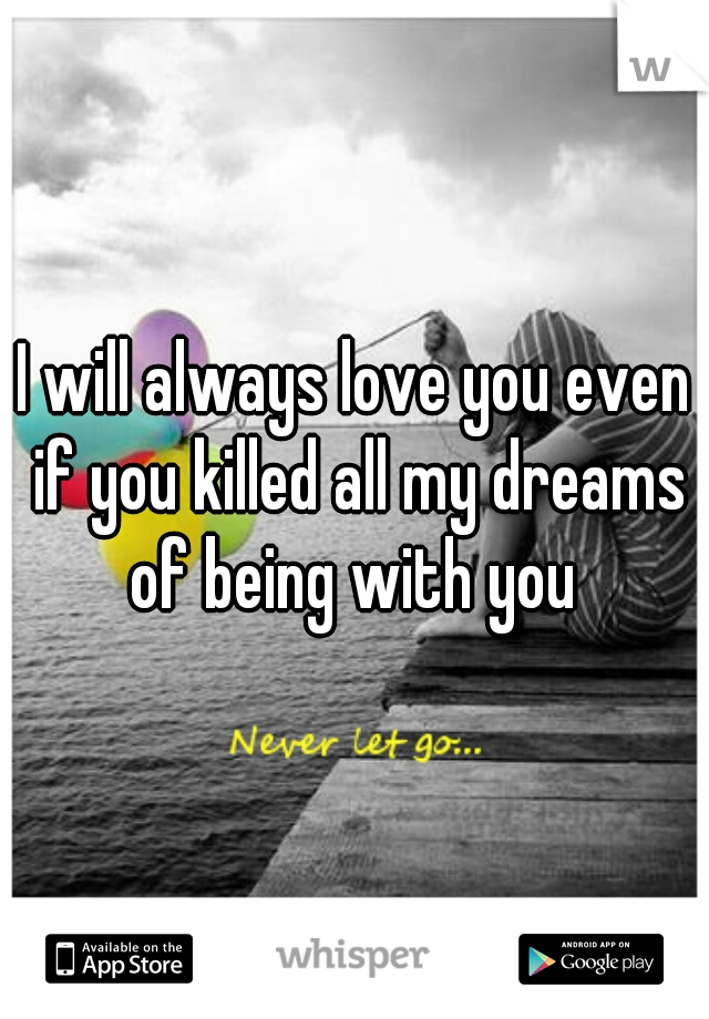 I will always love you even if you killed all my dreams of being with you