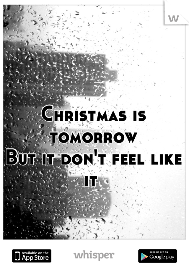 Christmas is tomorrow But it don't feel like it