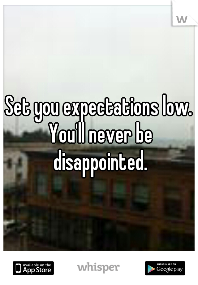 Set you expectations low. You'll never be disappointed.