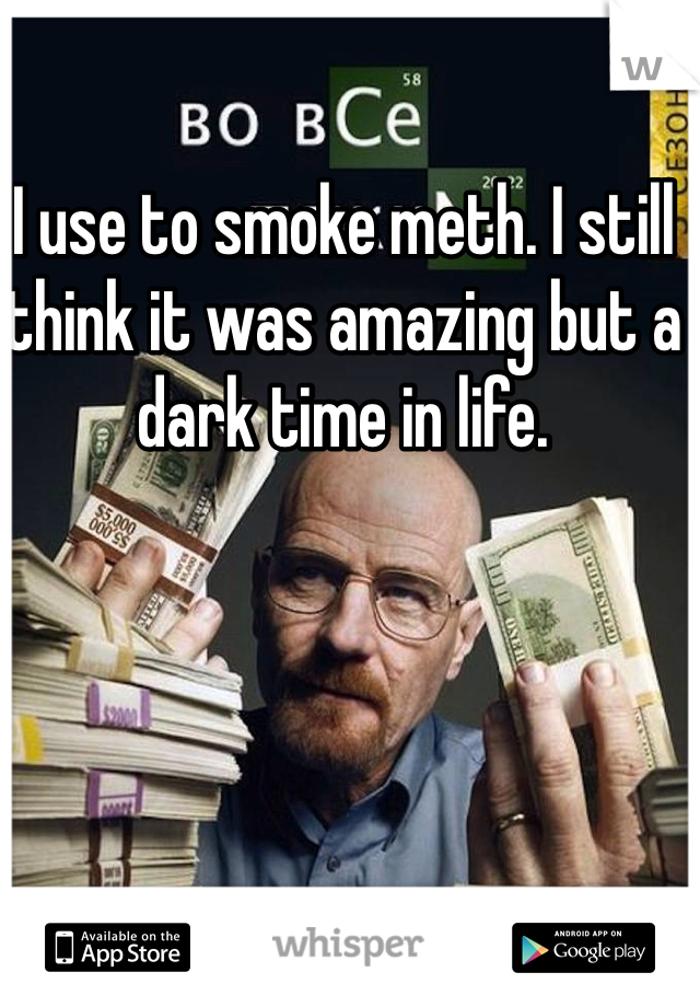 I use to smoke meth. I still think it was amazing but a dark time in life.