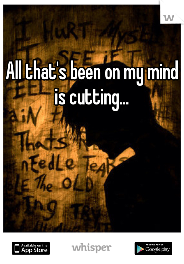 All that's been on my mind is cutting...