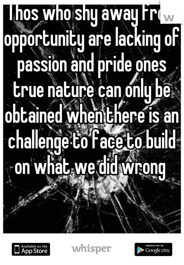 Thos who shy away from opportunity are lacking of passion and pride ones true nature can only be obtained when there is an challenge to face to build on what we did wrong