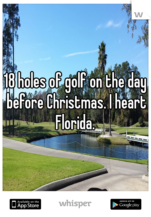 18 holes of golf on the day before Christmas. I heart Florida.