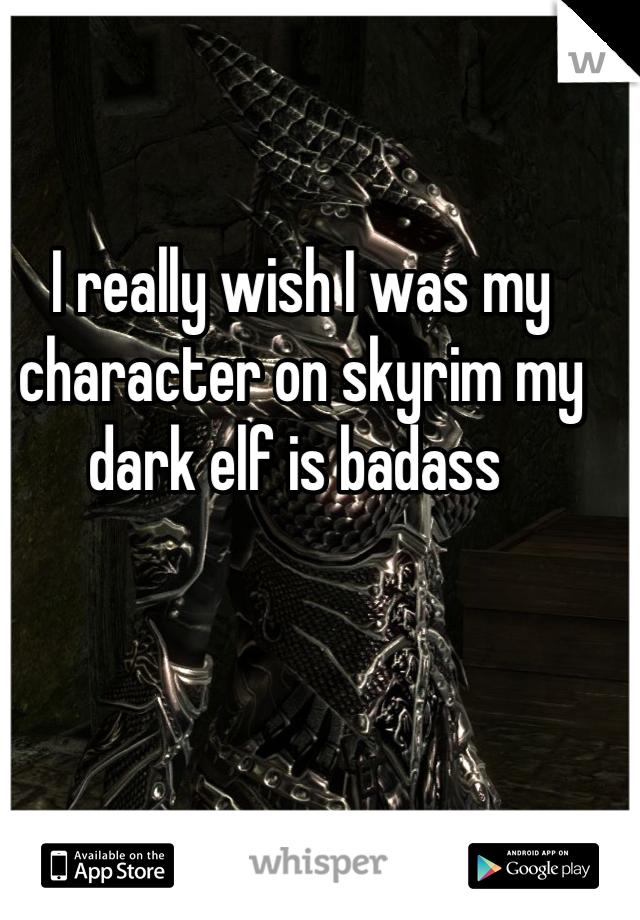I really wish I was my character on skyrim my dark elf is badass