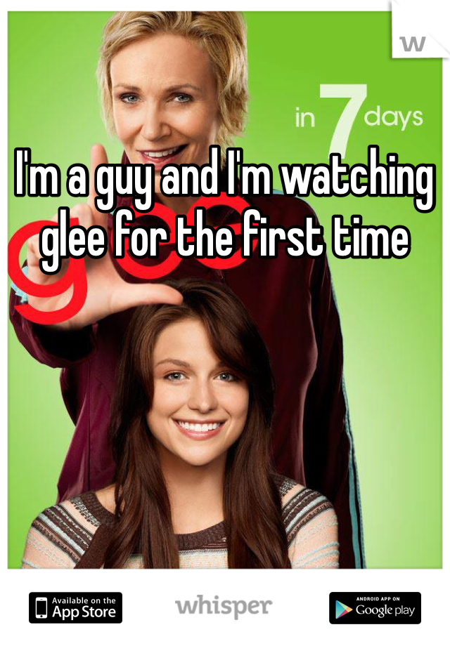 I'm a guy and I'm watching glee for the first time