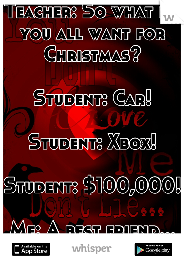 Teacher: So what do you all want for Christmas?  Student: Car!  Student: Xbox!  Student: $100,000!  Me: A best friend...