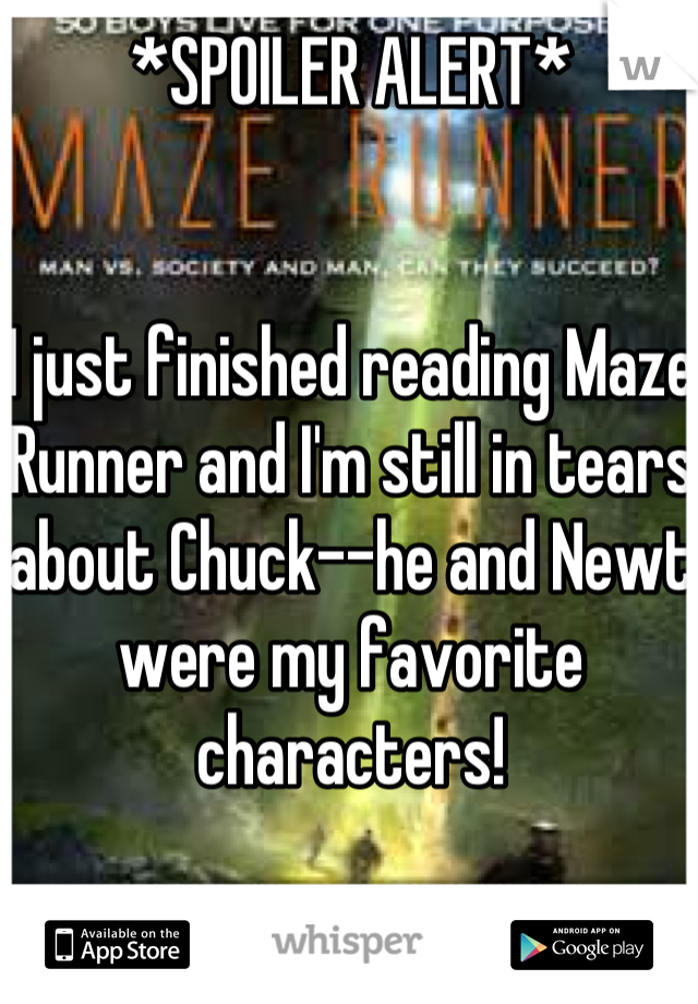 *SPOILER ALERT*   I just finished reading Maze Runner and I'm still in tears about Chuck--he and Newt were my favorite characters!