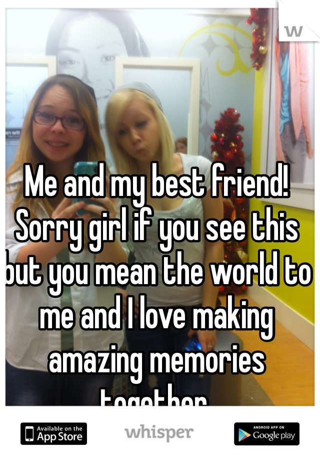 Me and my best friend! Sorry girl if you see this but you mean the world to me and I love making amazing memories together.