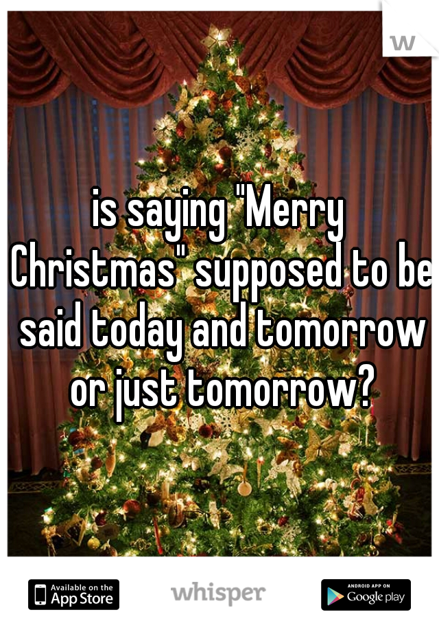 """is saying """"Merry Christmas"""" supposed to be said today and tomorrow or just tomorrow?"""