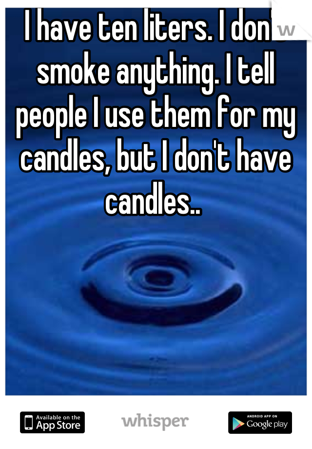 I have ten liters. I don't smoke anything. I tell people I use them for my candles, but I don't have candles..