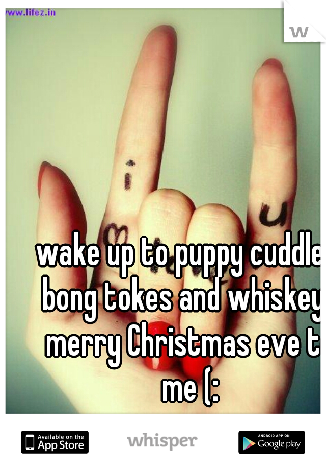 wake up to puppy cuddles bong tokes and whiskey? merry Christmas eve to me (: