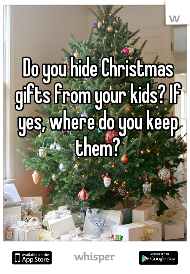 Do you hide Christmas gifts from your kids? If yes, where do you keep them?