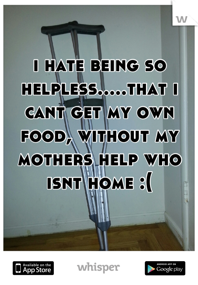 i hate being so helpless.....that i cant get my own food, without my mothers help who isnt home :(