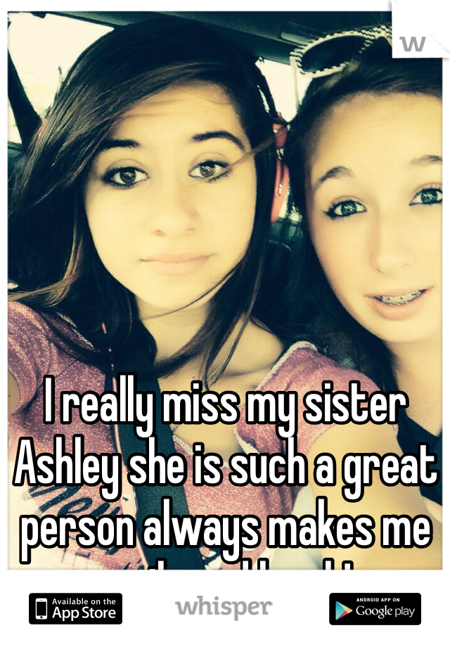 I really miss my sister Ashley she is such a great person always makes me smile and laugh!