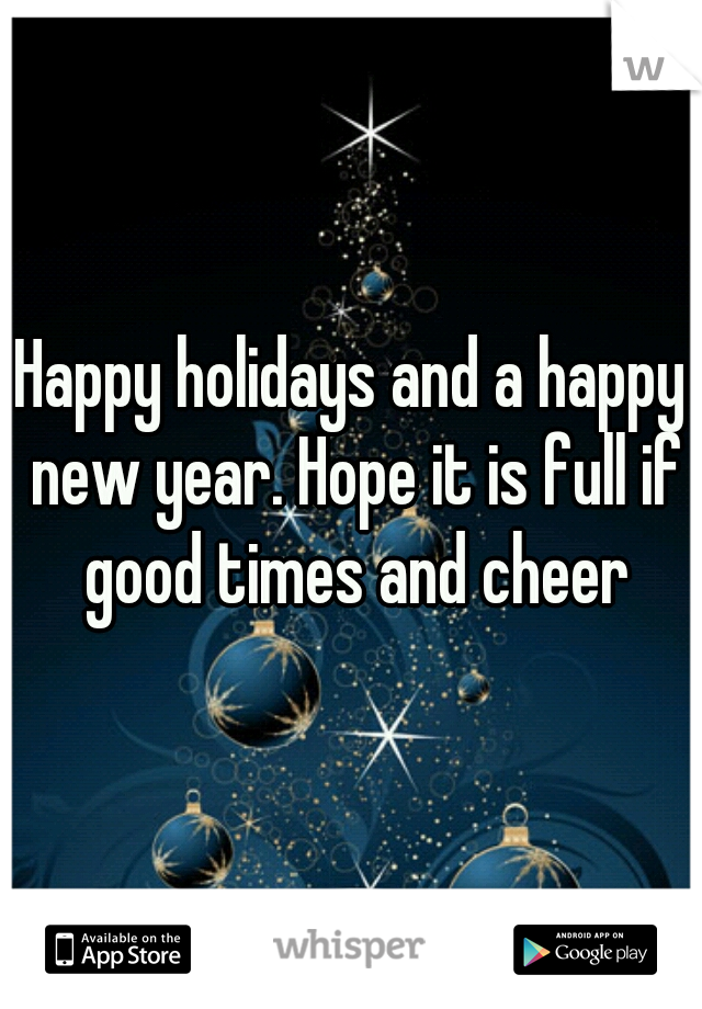 Happy holidays and a happy new year. Hope it is full if good times and cheer