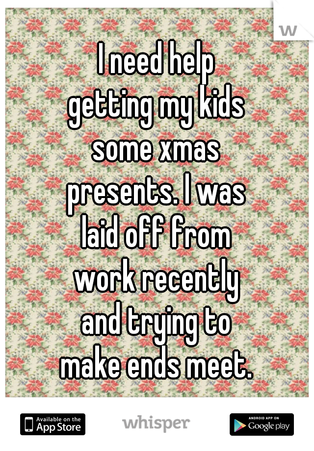 I need help getting my kids some xmas presents. I was laid off from work recently and trying to make ends meet.