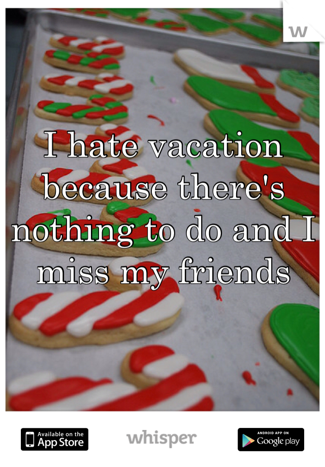 I hate vacation because there's nothing to do and I miss my friends
