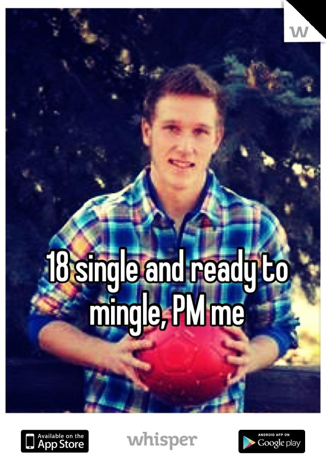 18 single and ready to mingle, PM me