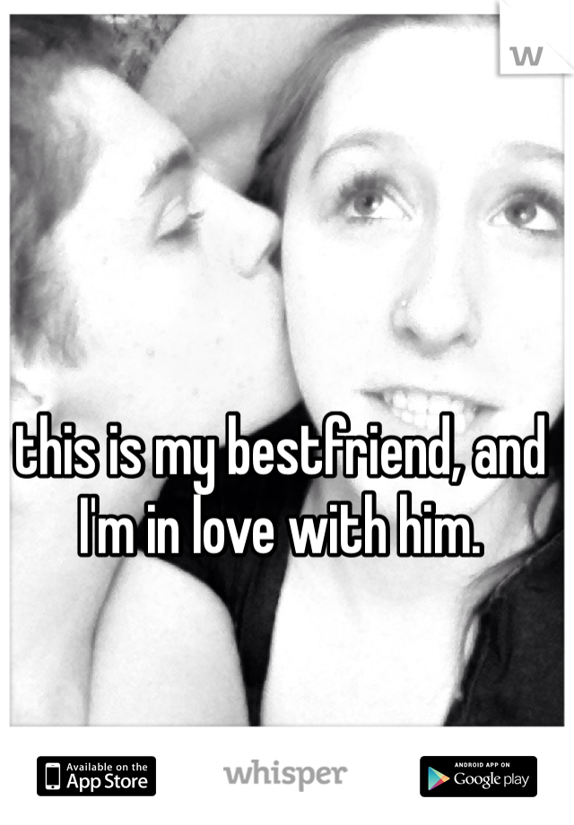 this is my bestfriend, and I'm in love with him.