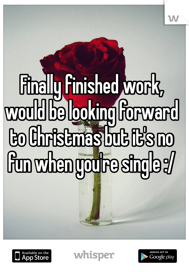 Finally finished work, would be looking forward to Christmas but it's no fun when you're single :/