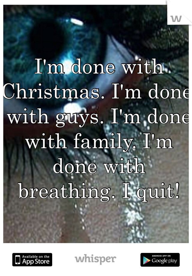 I'm done with Christmas. I'm done with guys. I'm done with family. I'm done with breathing. I quit!