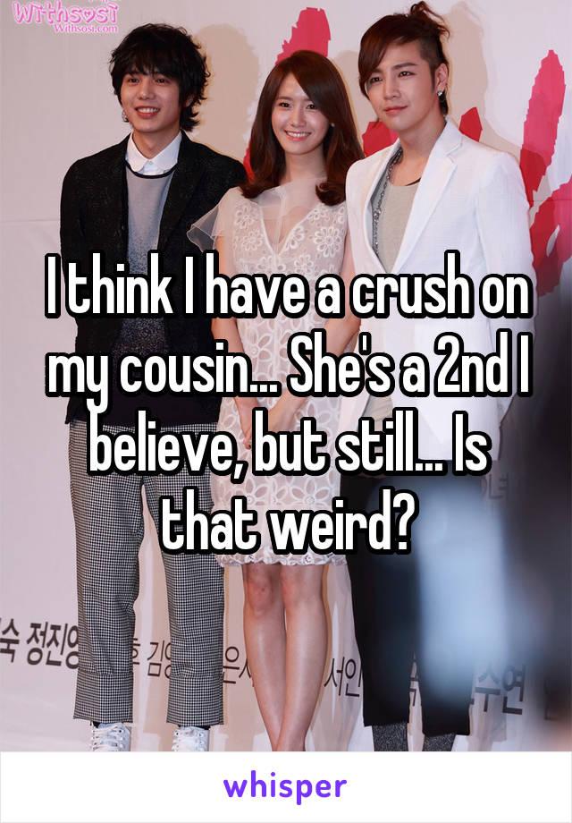I think I have a crush on my cousin... She's a 2nd I believe, but still... Is that weird?