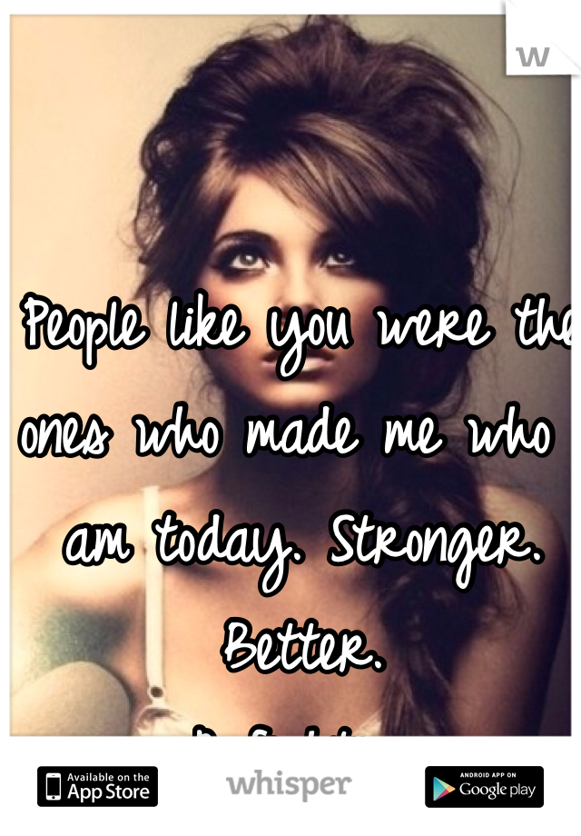 People like you were the ones who made me who I am today. Stronger.  Better.  A fighter.