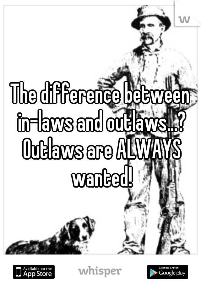 The difference between in-laws and outlaws...? Outlaws are ALWAYS wanted!